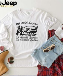 CAMPING Our laughs limitless our memories countless our friendship endless shirt