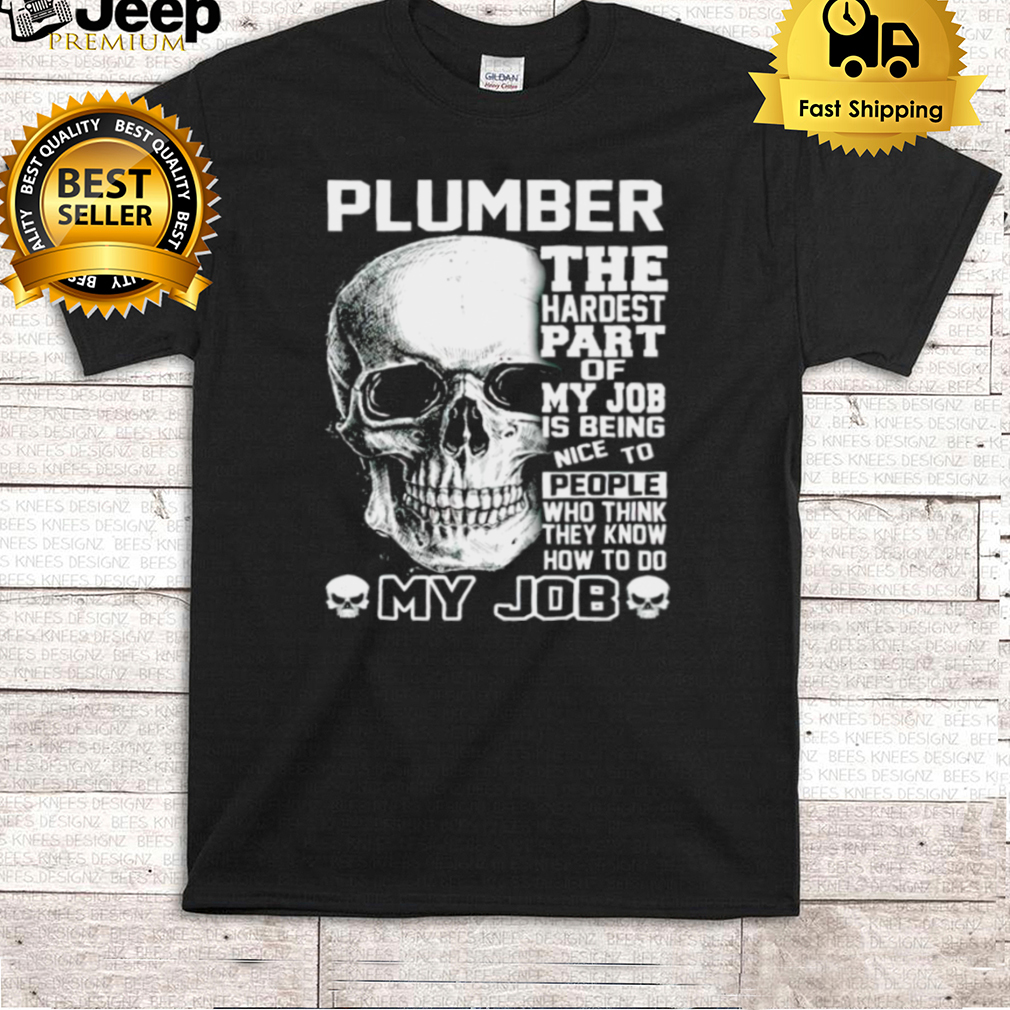 Plumber the hardest part of my job is being nice to people shirt